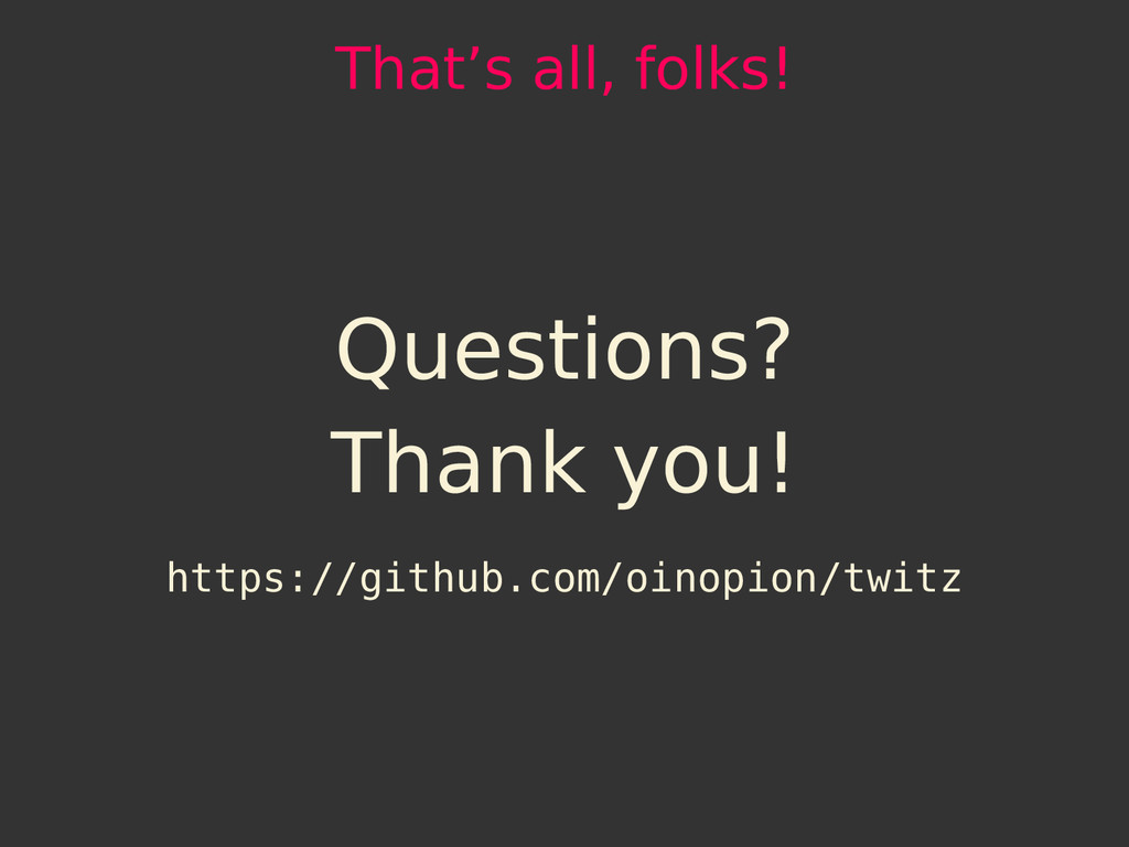 That's all, folks! Questions? Thank you! https:...