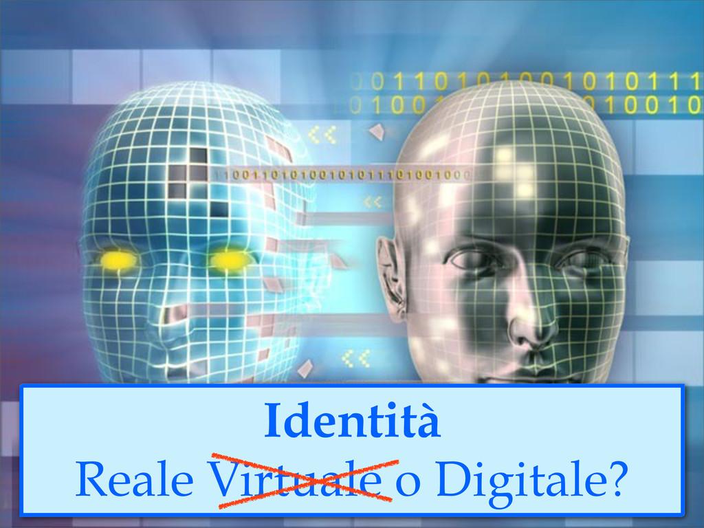 Identità Reale Virtuale o Digitale?