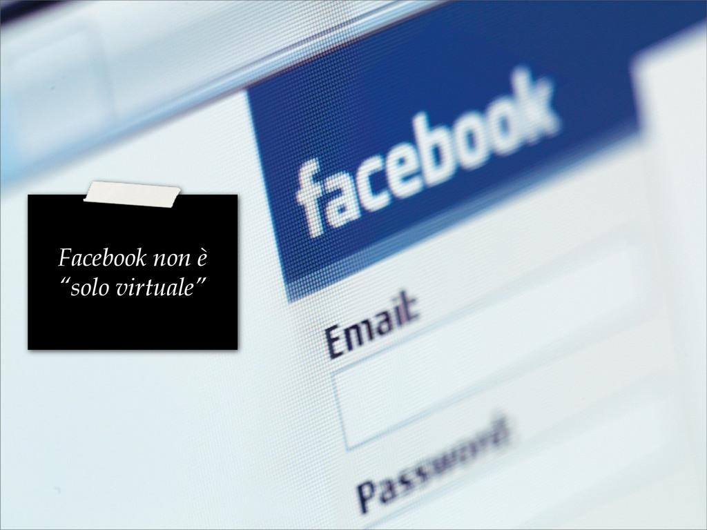"""Facebook non è """"solo virtuale"""""""