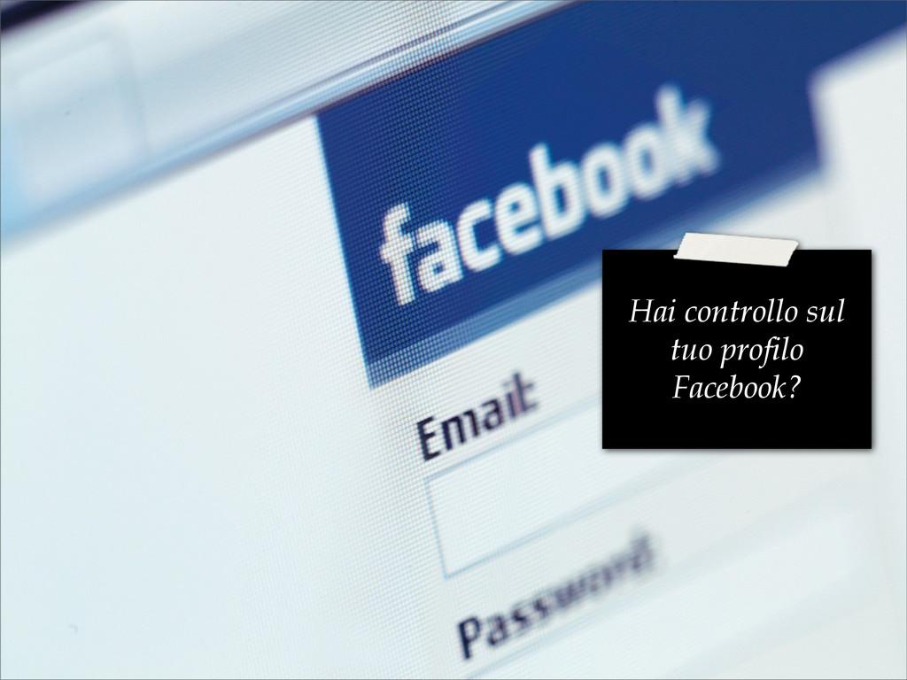Hai controllo sul tuo profilo Facebook?