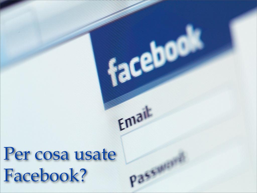 Per cosa usate Facebook?
