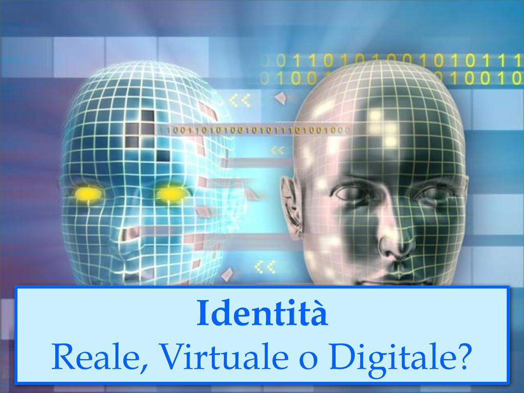 Identità Reale, Virtuale o Digitale?