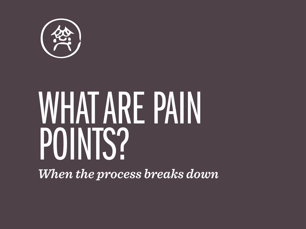 WHAT ARE PAIN POINTS? When the process breaks d...