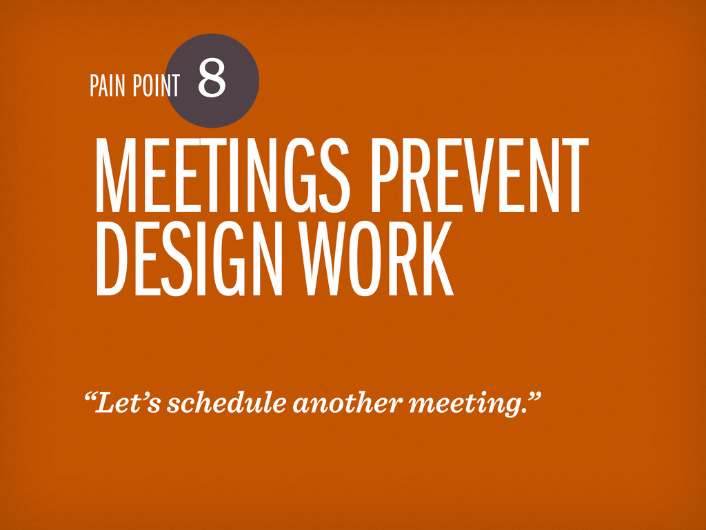 "PAIN POINT 8 MEETINGS PREVENT DESIGN WORK ""Let'..."