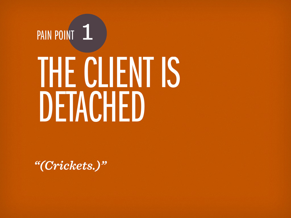 "PAIN POINT 1 THE CLIENT IS DETACHED ""(Crickets...."