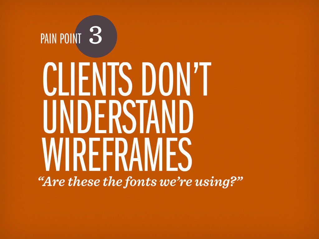 PAIN POINT 3 CLIENTS DON'T UNDERSTAND WIREFRAME...