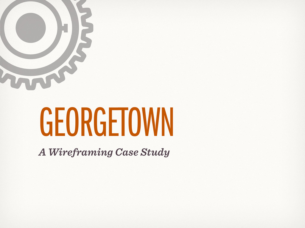 A Wireframing Case Study GEORGETOWN