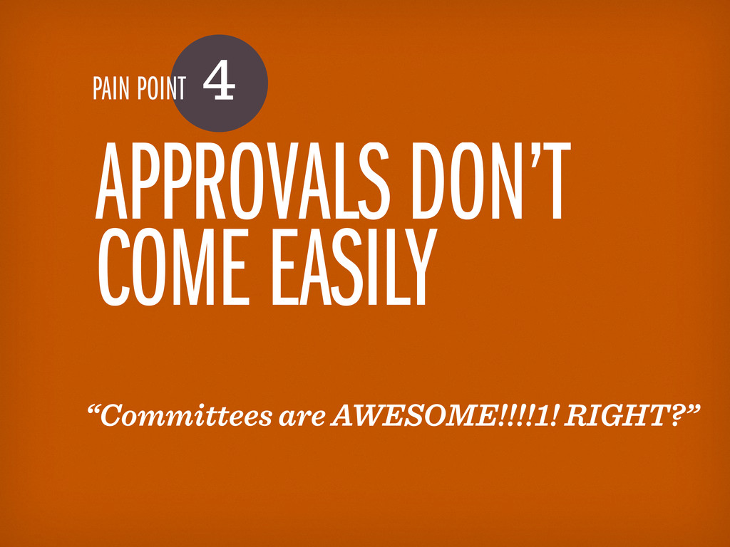 "PAIN POINT 4 APPROVALS DON'T COME EASILY ""Commi..."