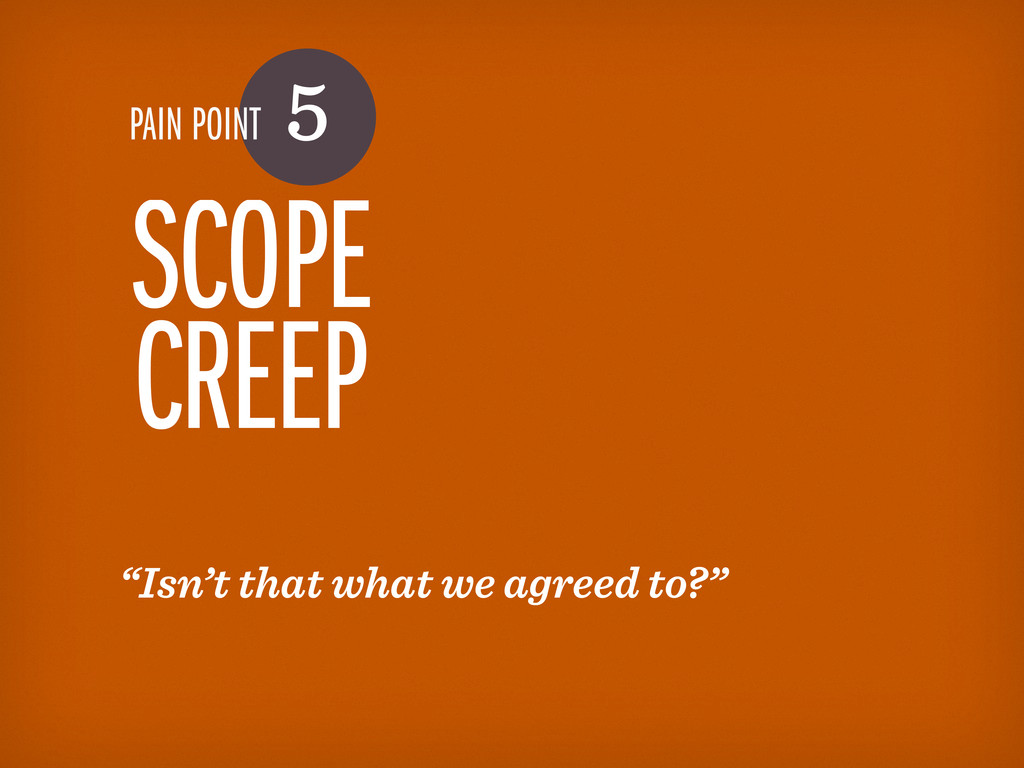 "PAIN POINT 5 SCOPE CREEP ""Isn't that what we ag..."