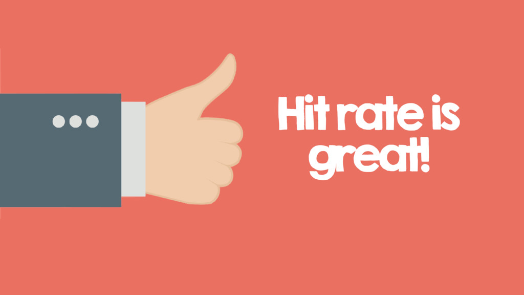Hit rate is great!