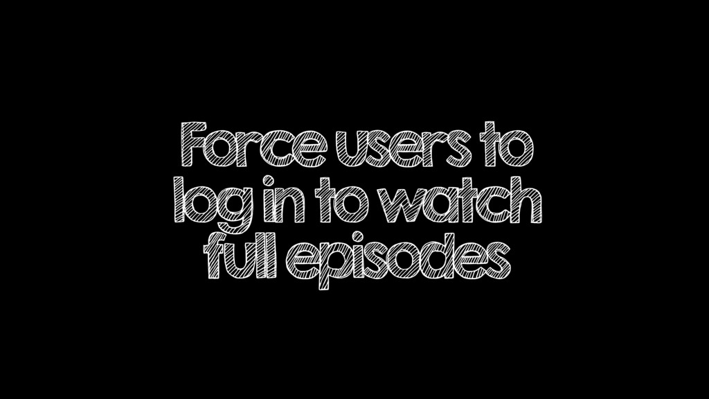 Force users to log in to watch full episodes