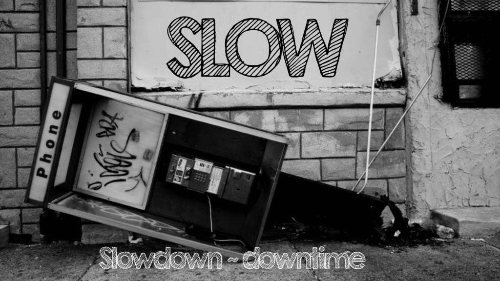 SLOW Slowdown ~ downtime
