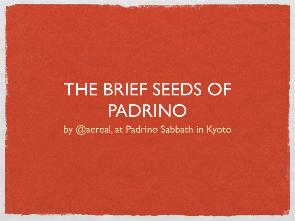 THE BRIEF SEEDS OF PADRINO by @aereal, at Padri...