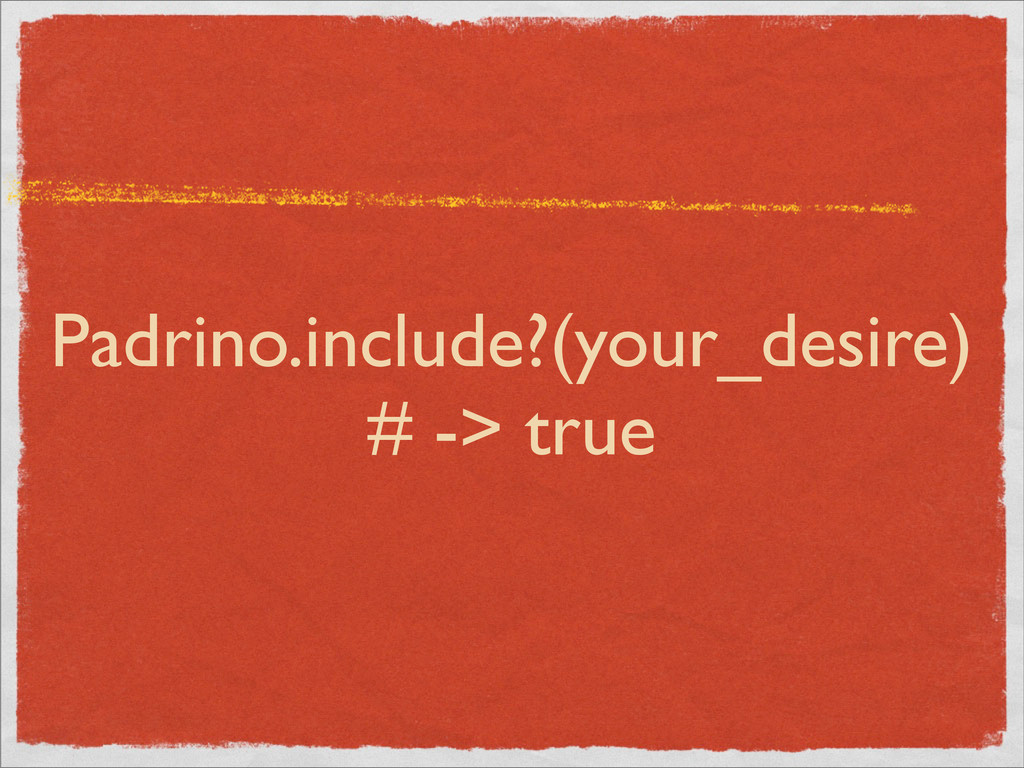 Padrino.include?(your_desire) # -> true
