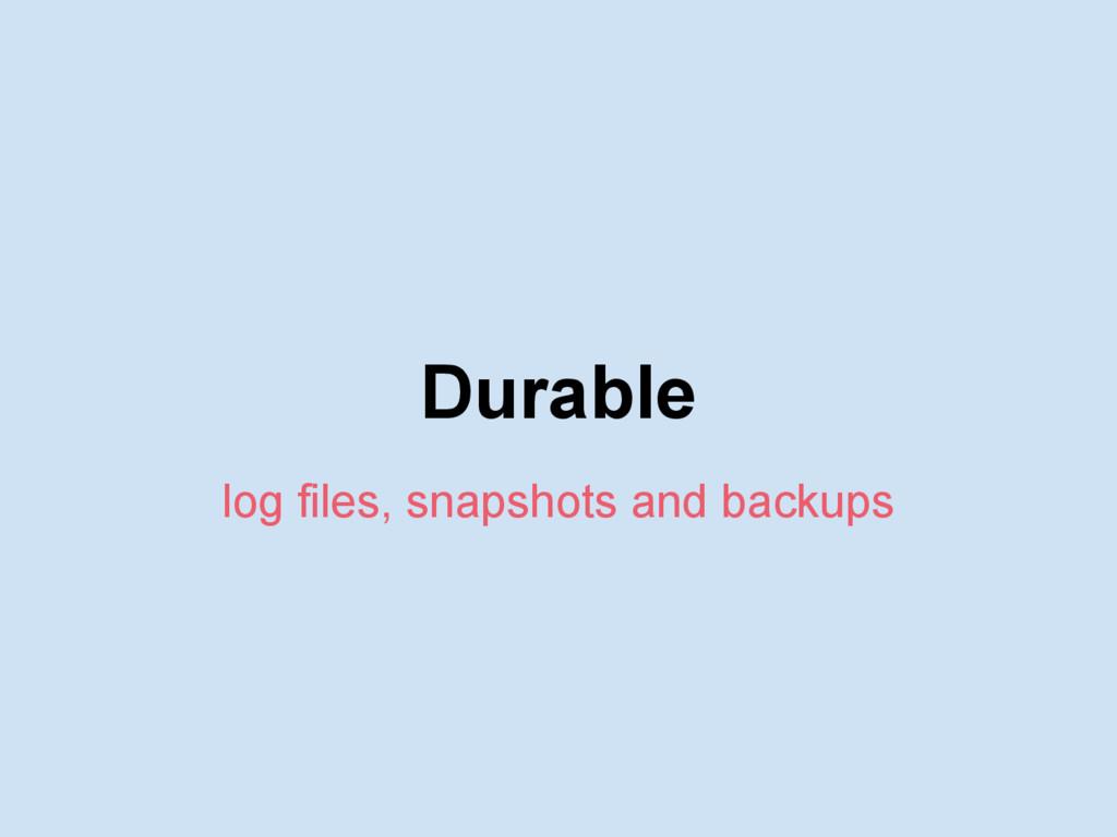 Durable log files, snapshots and backups
