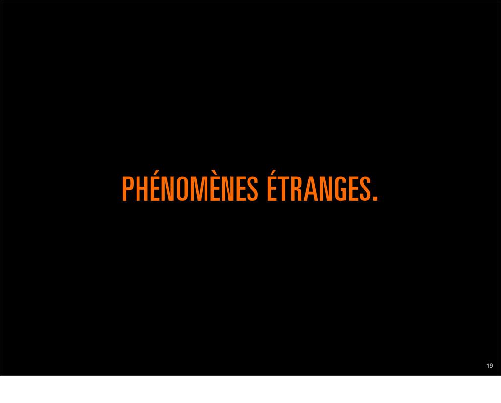 19 PHÉNOMÈNES ÉTRANGES.