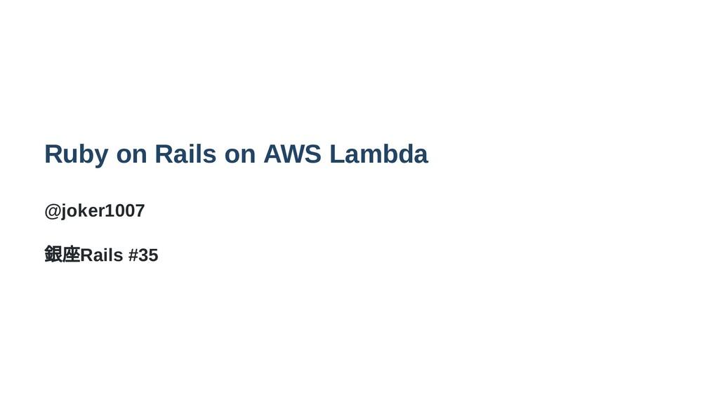 Ruby on Rails on AWS Lambda @joker1007 銀座Rails ...