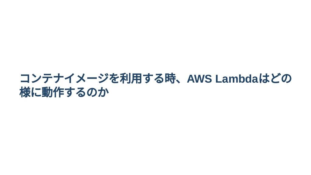 コンテナイメージを利用する時、AWS Lambda はどの 様に動作するのか