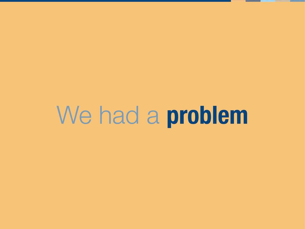 We had a problem
