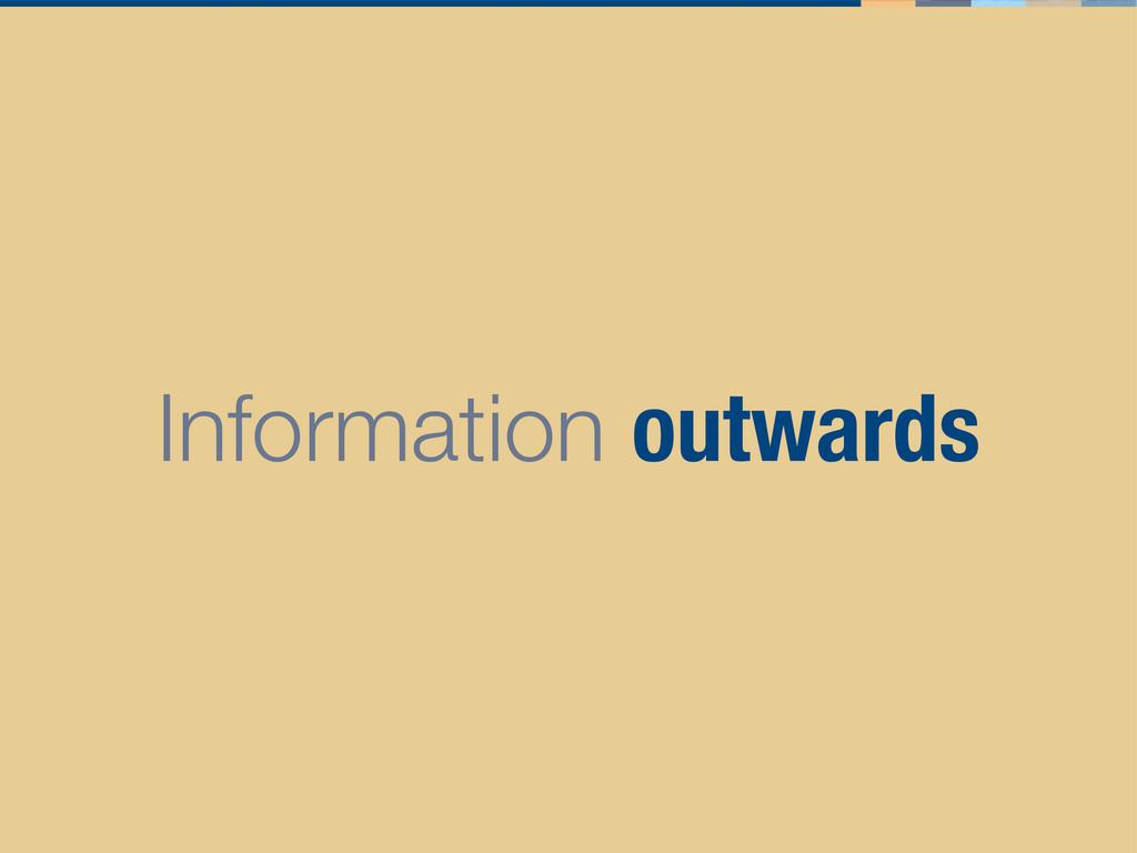 Information outwards