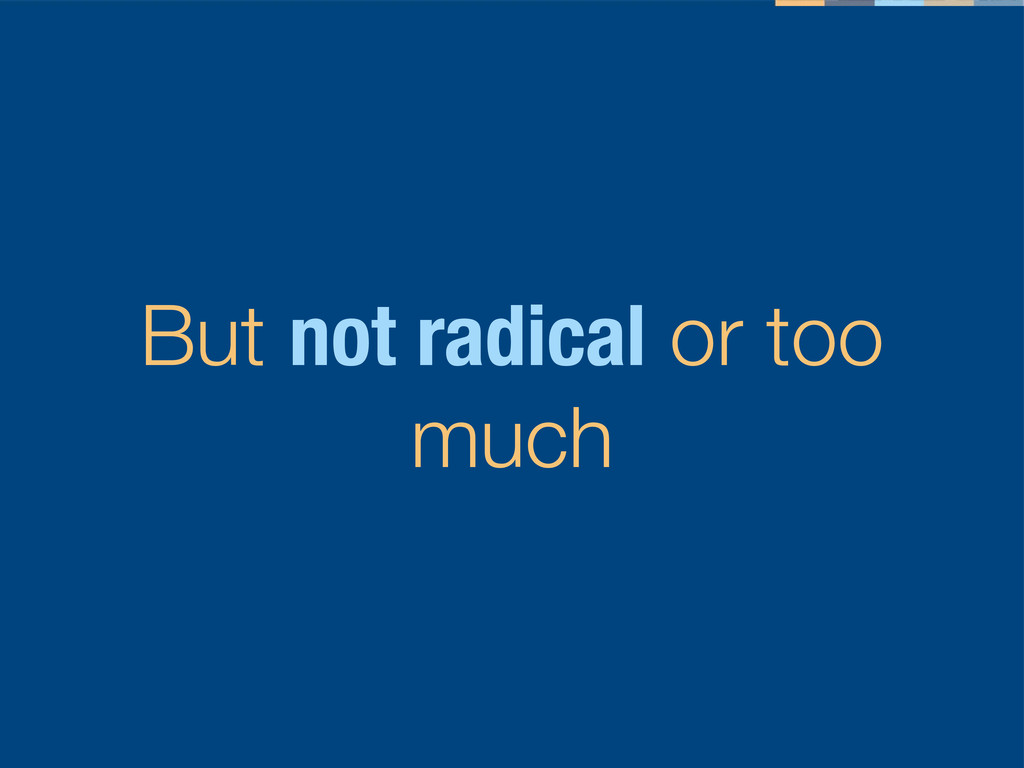 But not radical or too much