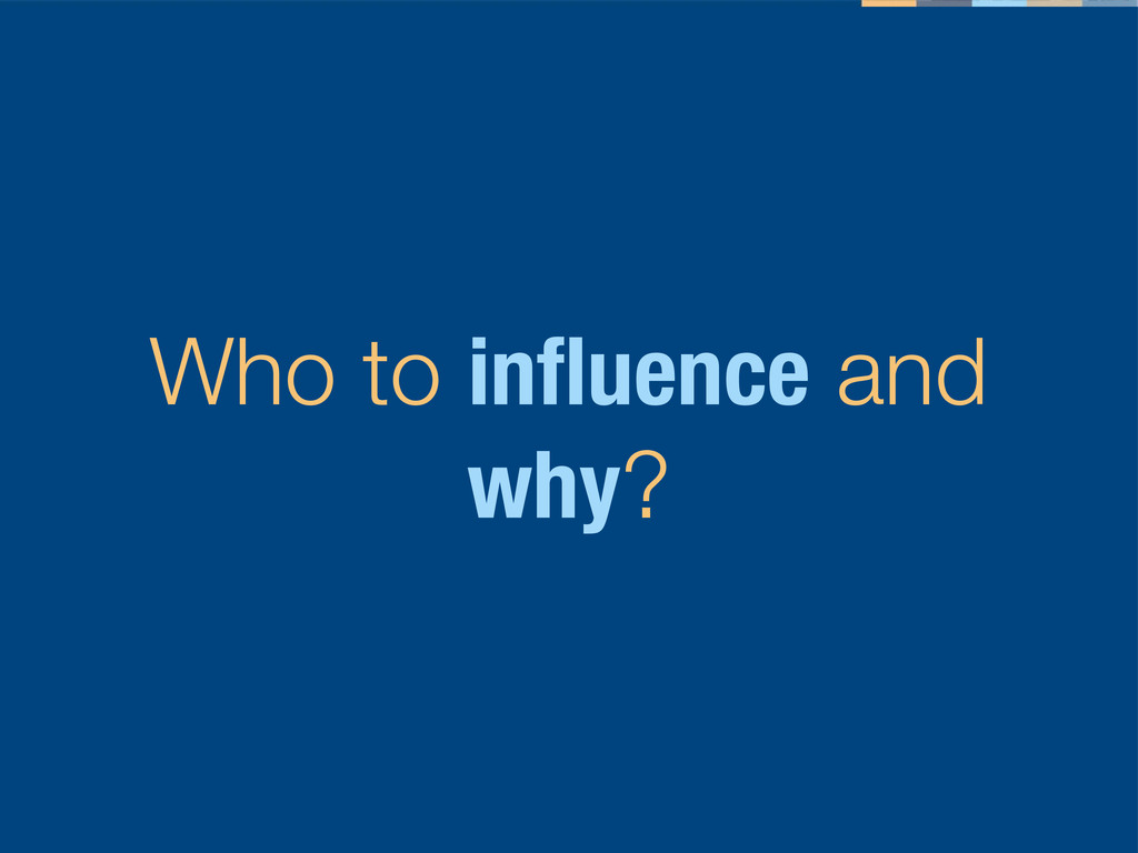 Who to influence and why?
