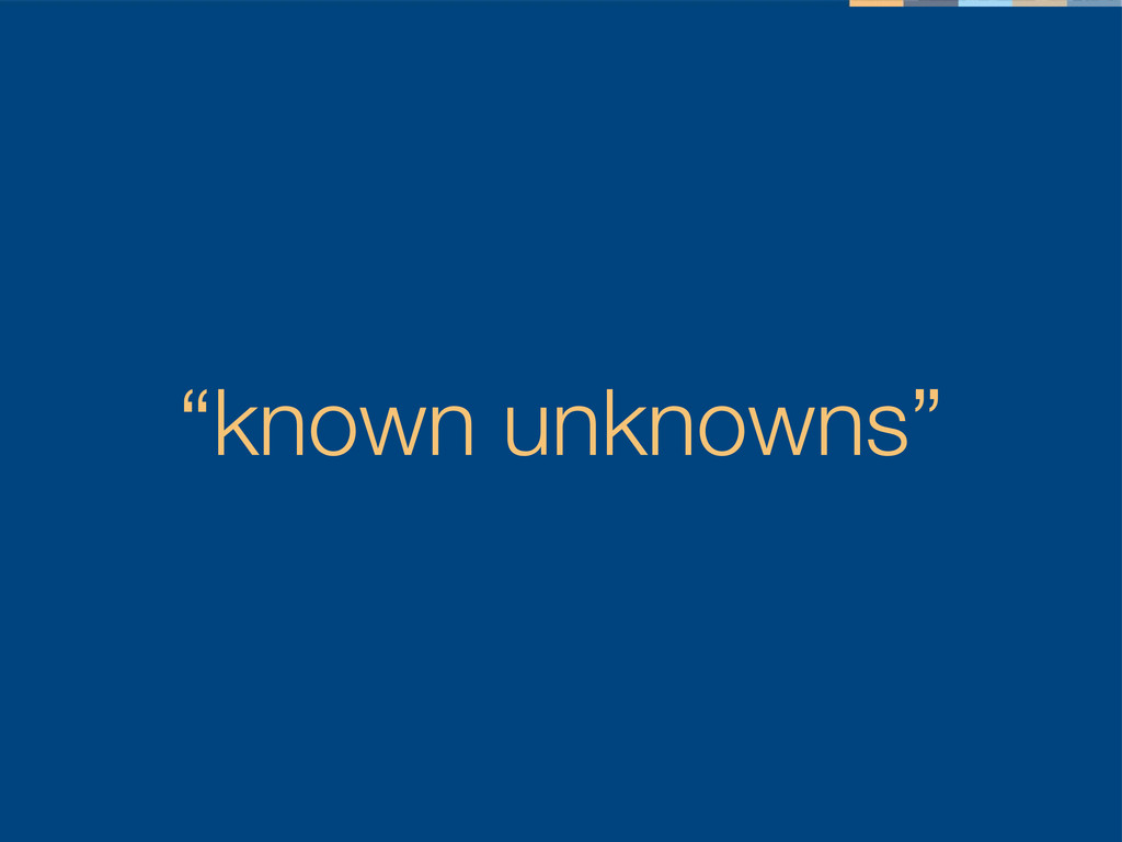 """""""known unknowns"""""""