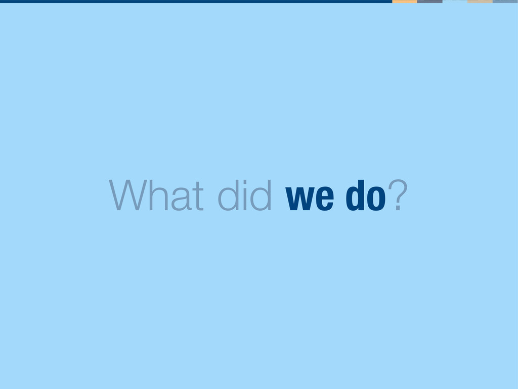 What did we do?