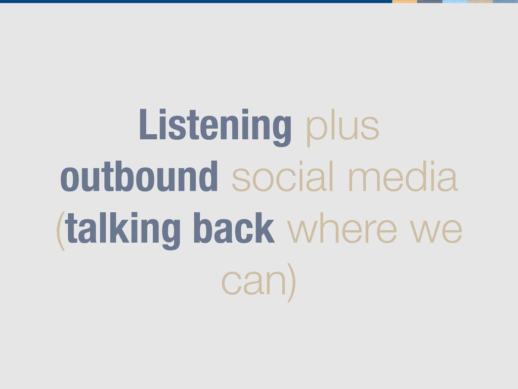 Listening plus outbound social media (talking b...
