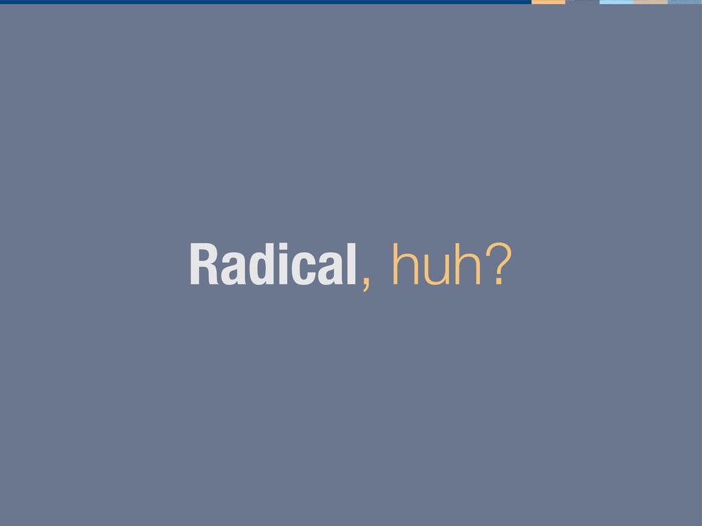 Radical, huh?