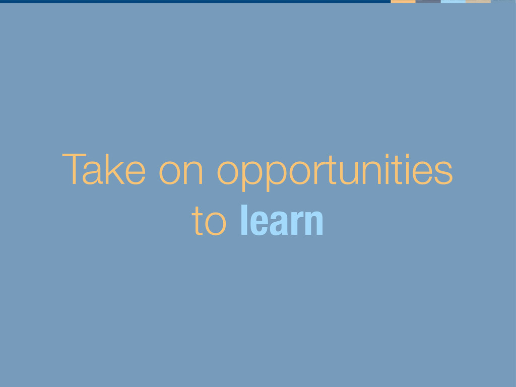 Take on opportunities to learn