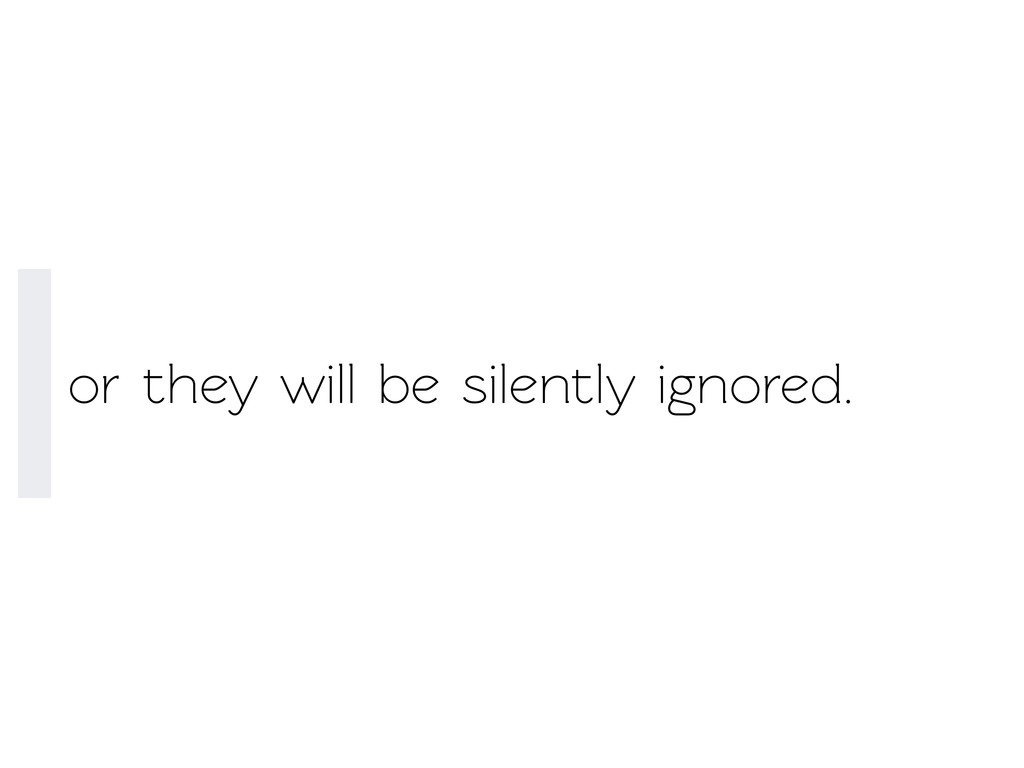 or they will be silently ignored.