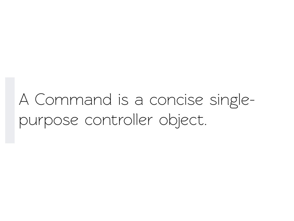 A Command is a concise single- purpose controll...