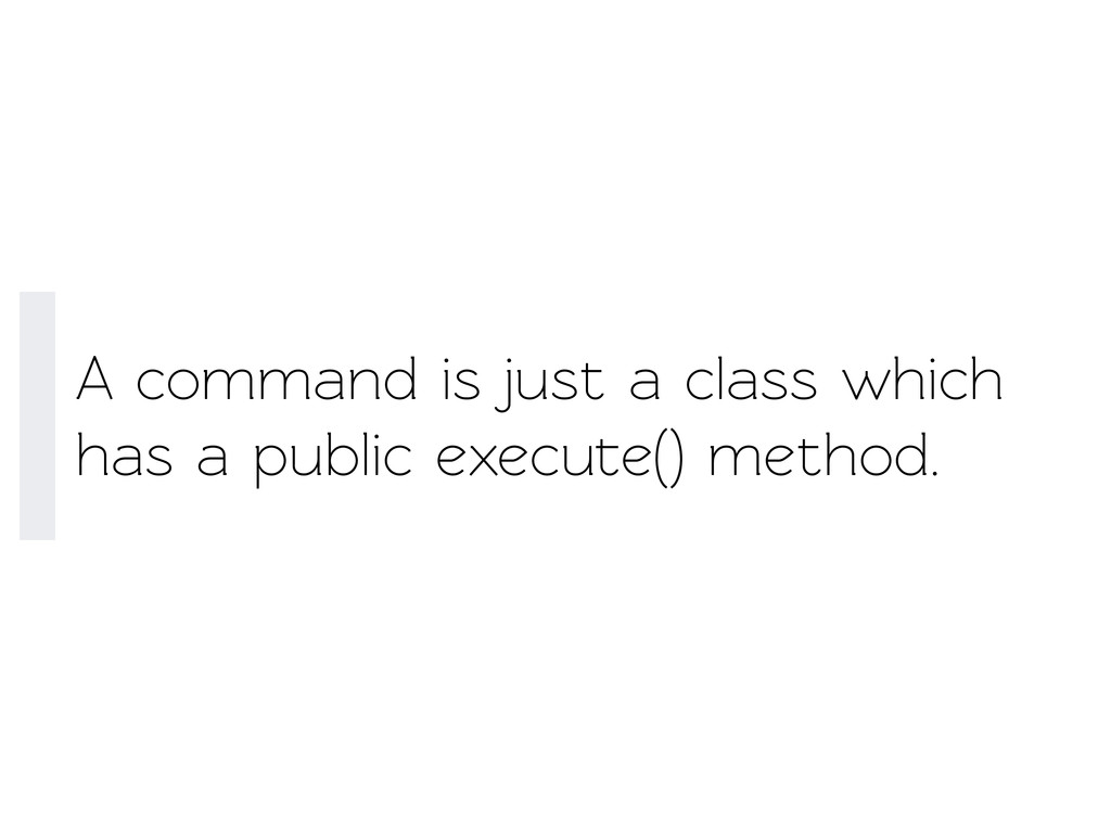A command is just a class which has a public ex...