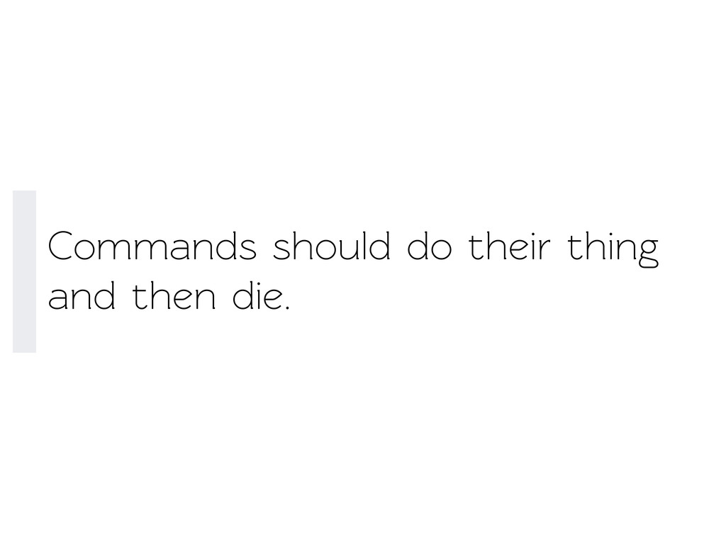Commands should do their thing and then die.