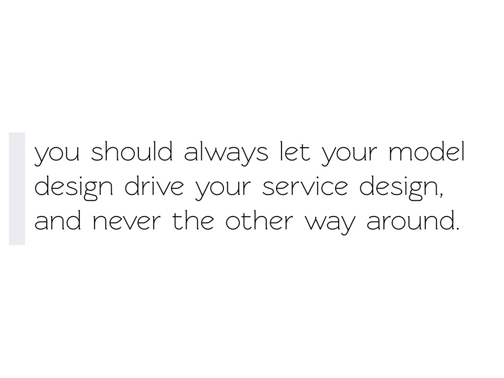 you should always let your model design drive y...