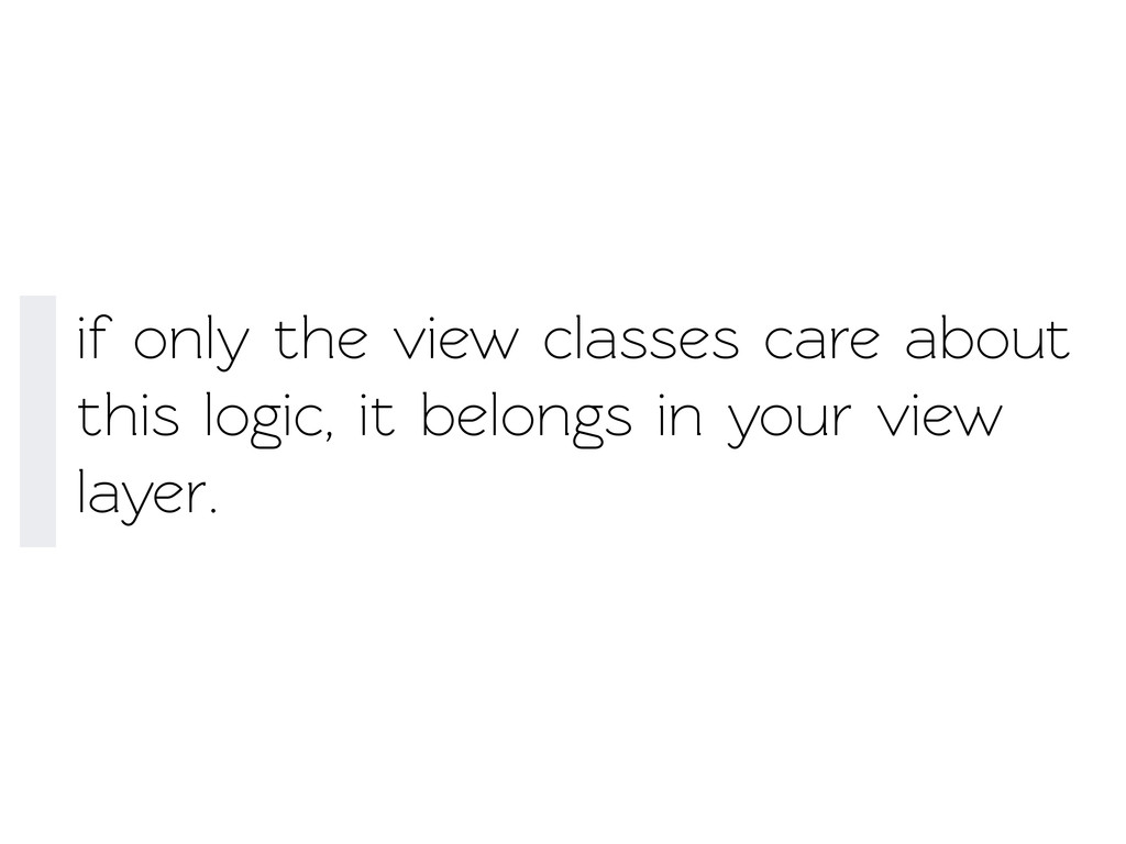 if only the view classes care about this logic,...