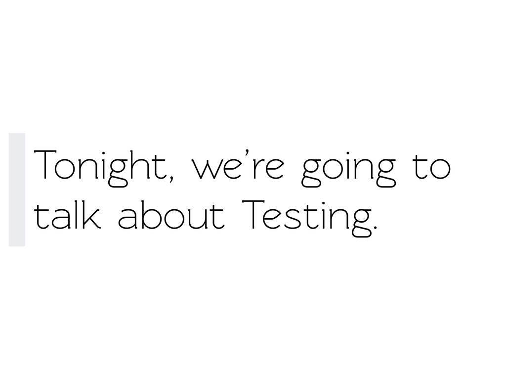 Tonight, we're going o alk about Testing.
