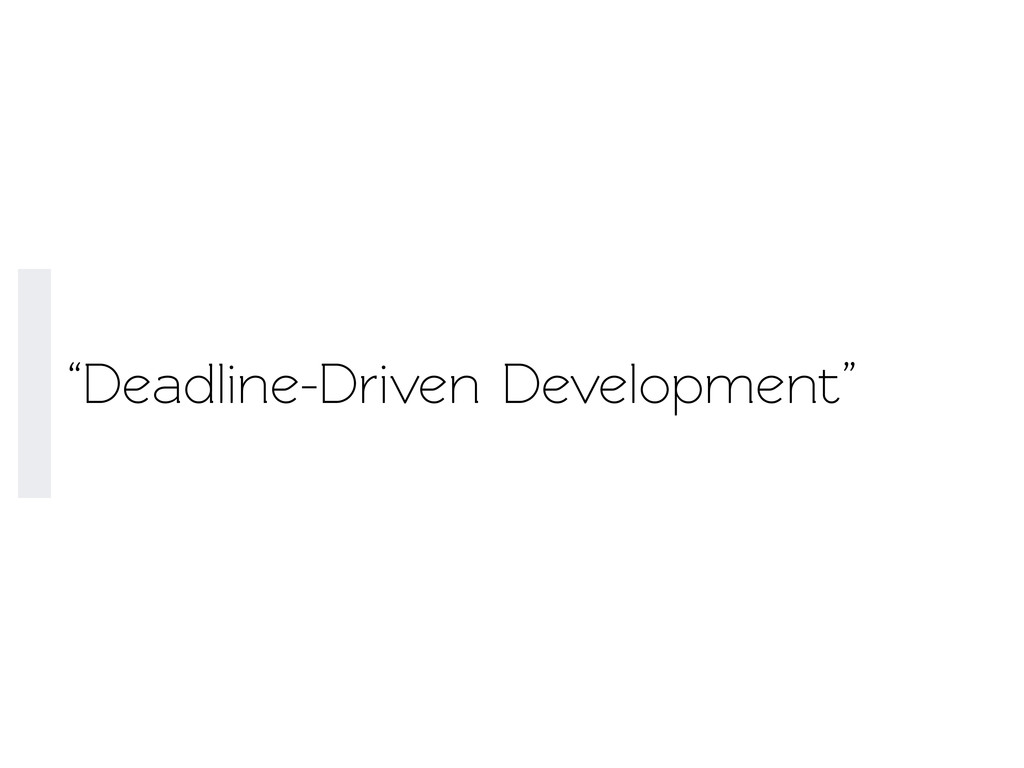 """Deadline-Driven Development"""