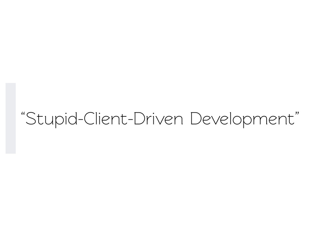 """Stupid-Client-Driven Development"""