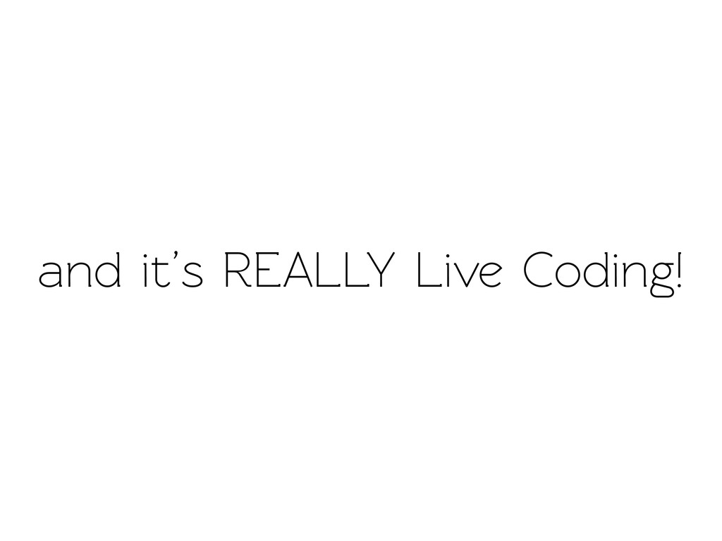 and it's REALLY Live Coding!