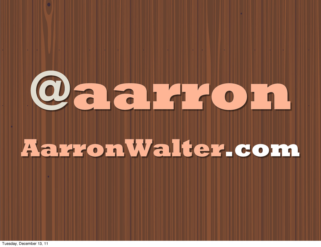 @aarron AarronWalter.com Tuesday, December 13, ...