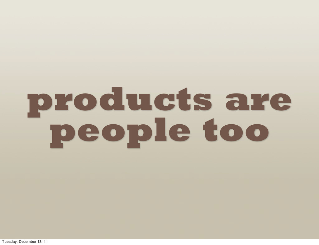 products are people too Tuesday, December 13, 11