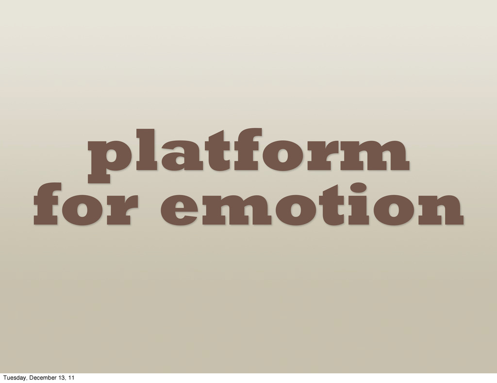 platform for emotion Tuesday, December 13, 11