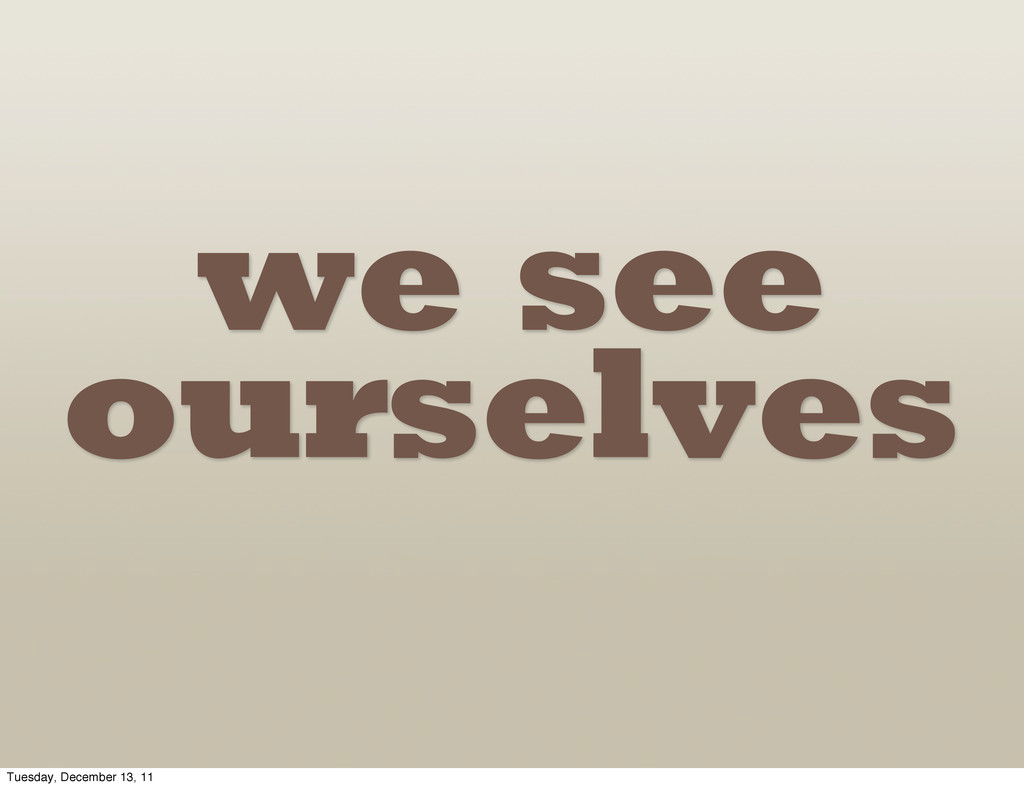 we see ourselves Tuesday, December 13, 11