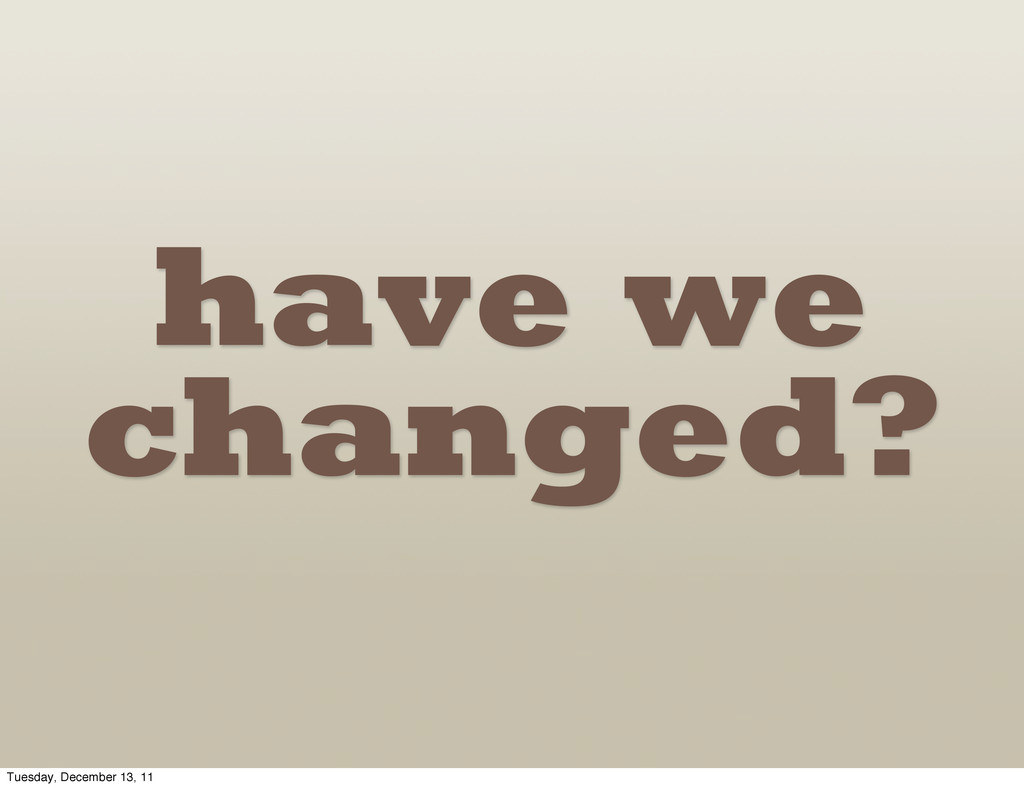 have we changed? Tuesday, December 13, 11