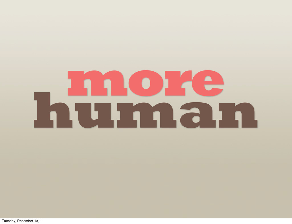 more human Tuesday, December 13, 11