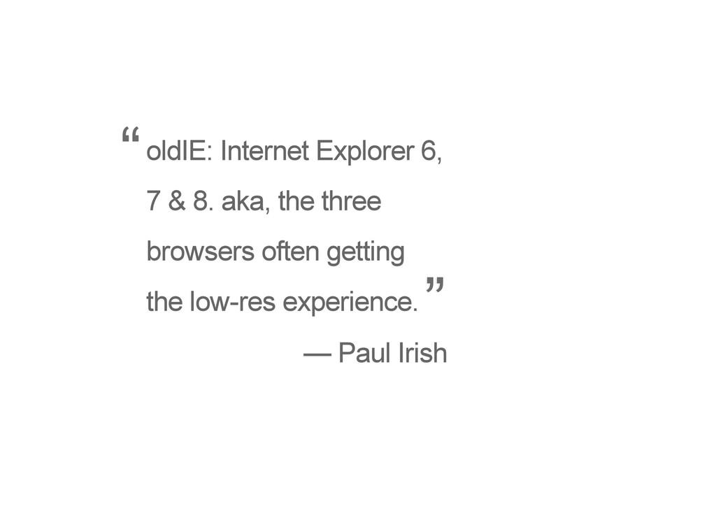 oldIE: Internet Explorer 6, 7 & 8. aka, the thr...