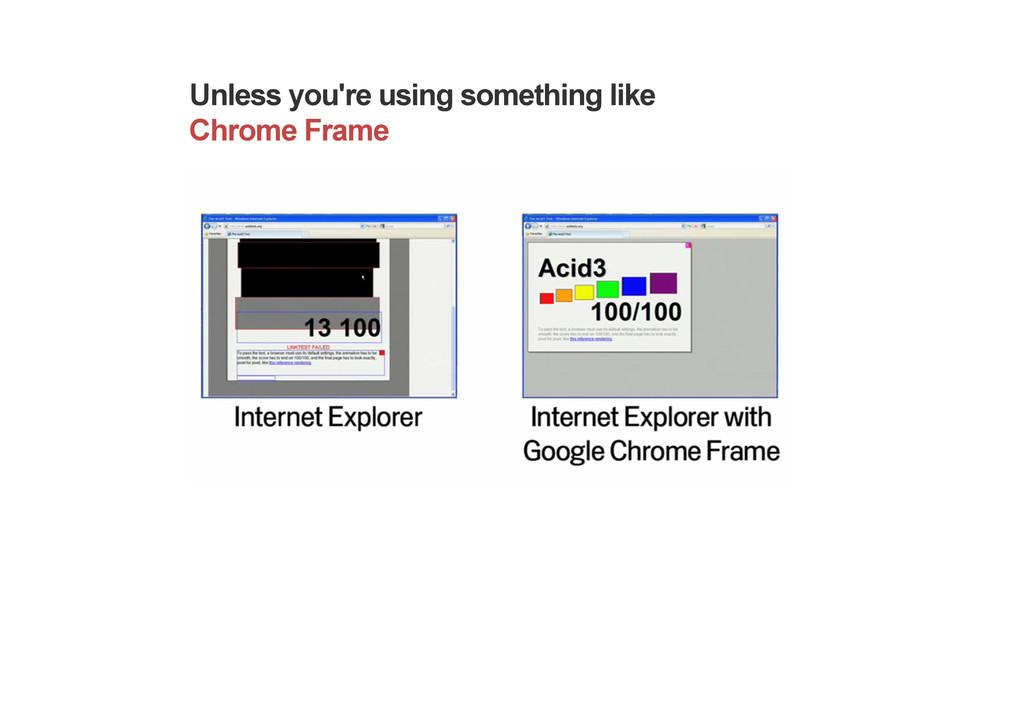 Unless you're using something like Chrome Frame