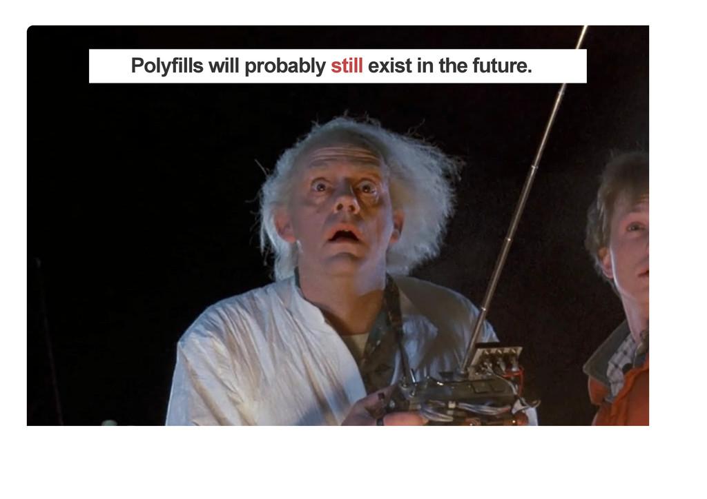 Polyfills will probably still exist in the futu...